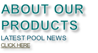 ABOUT OUR  PRODUCTS LATEST POOL NEWS CLICK HERE